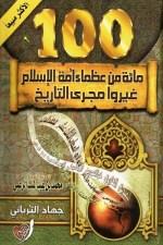 مائة من عظماء أمة الإسلام غيروا مجرى التاريخ