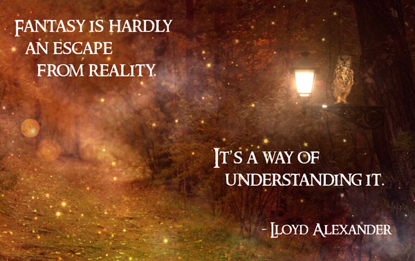 "lloyd alexander quote ""Fantasy is hardly an escape from reality. It's a way of understanding it."""