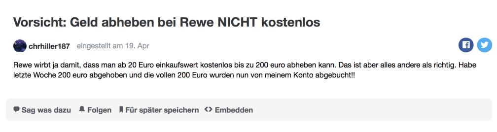 Rewe wirbt ja damit, dass man ab 20 Euro einkaufswert kostenlos bis zu 200 euro abheben kann. Das ist aber alles andere als richtig. Habe letzte Woche 200 euro abgehoben und die vollen 200 Euro wurden nun von meinem Konto abgebucht!!