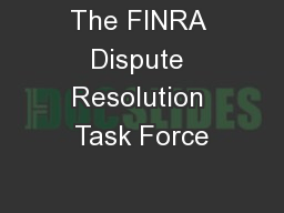 The FINRA Dispute Resolution Task Force PowerPoint