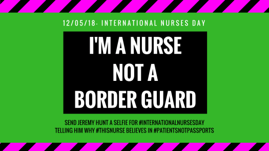 12/05/18 International Nurses Day - I'm a Nurse Not a Border Guard - Send Jeremy Hunt a selfie for #InternationalNursesDay telling him why #ThisNurse believes in #PatientsNotPassports
