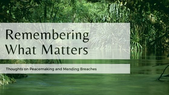 Remember what matters — thoughts on peacemaking.