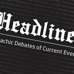 Halacha Headlines – The Torah View of Alternative Lifestyles, Liberalism and Progressivism