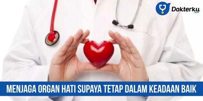 Menjaga Organ Hati Supaya Tetap Dalam Keadaan Baik