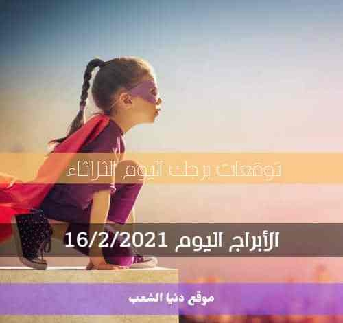 حظك اليوم الثلاثاء 16 فبراير 2021 برجك | 16 صفر 2021 والأبراج اليومية