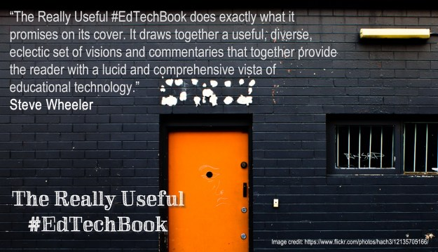 """""""The Really Useful #EdTechBook does exactly what it promises on its cover. It draws together a useful, diverse, eclectic set of visions and commentaries that together provide the reader with a lucid and comprehensive vista of educational technology."""" Steve Wheeler"""