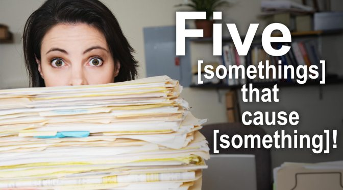 Five [somethings] that cause [something]!