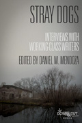 Stray Dogs: Interviews with Working Class Writers by Daniel M. Mendoza, editor