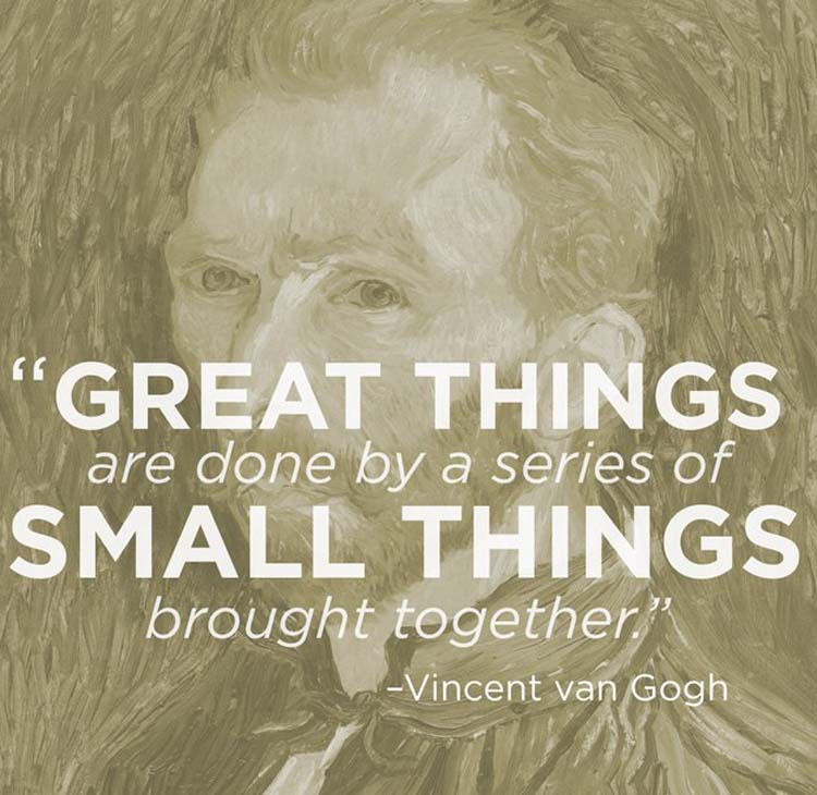 """Great things are done by a series of small things brought together."" By Vincent van Gogh"