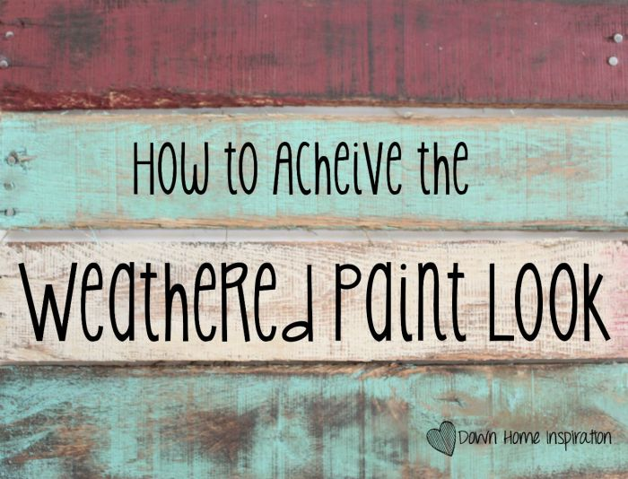 How To Achieve The Weathered Paint Look Down Home