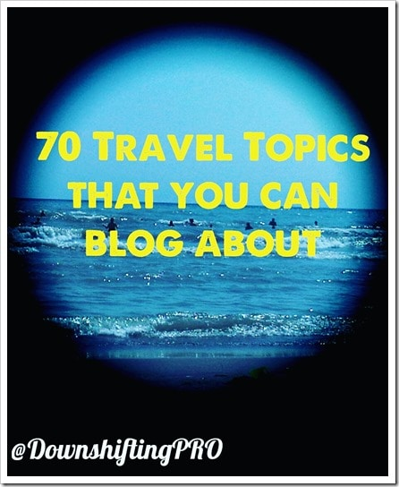 70 Travel Topics That You Can Blog About_@DownshiftingPRO