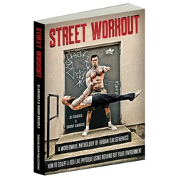 Street Workout A Worldwide Anthology of Urban Calisthenics: How to Sculpt a God-Like Physique Using Nothing But Your Environment  By Al Kavadlo and Danny Kavadlo