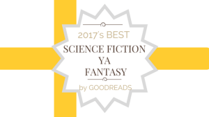 2017 Top YA Science Fiction and Fantasy Reads – A Goodreads Review