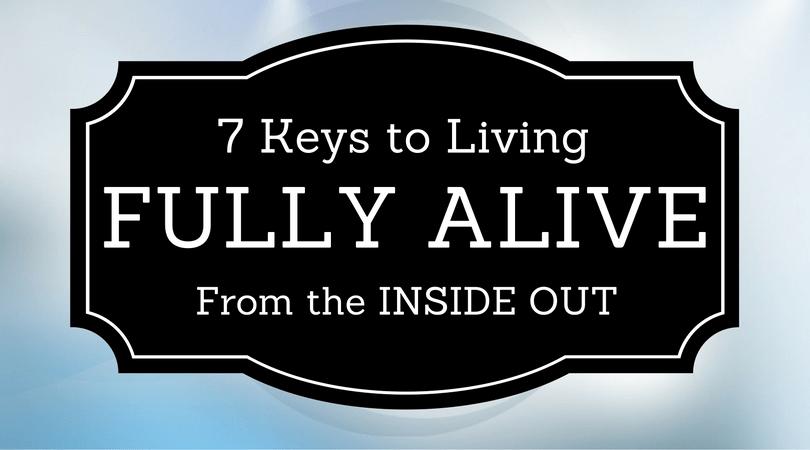 7 Keys to Living Fully Alive