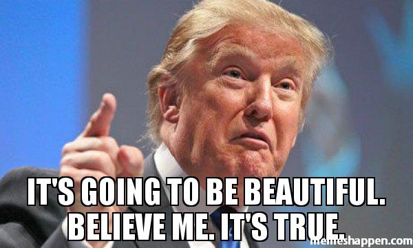 Its going to be Beautiful Believe Me Its true trump