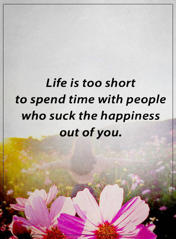 Best Happiness Quotes About Love Who Suck The Happiness, Life Too Short