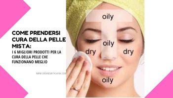 Come prendersi cura della pelle mista: i 6 migliori prodotti per la cura della pelle che funzionano meglio