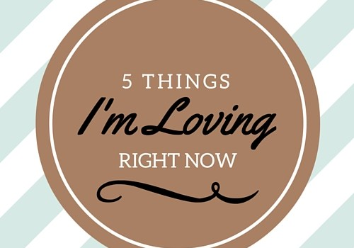 5 Things I'm Loving