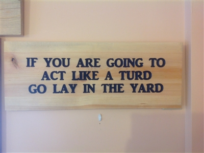 Carved sign If You Are Going To Act Like a Turd Go Lay in