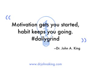 Motivation gets you started, habit keeps you going.