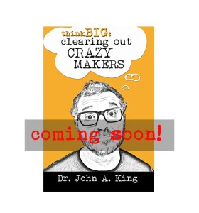 Think Big: Clearing Out Crazy Makers #drjohnaking