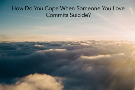 How Do You Cope When Someone You Love Commits Suicide?