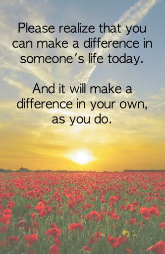 Please realize that you can make a difference in someone's life today. And it will make a difference in your own, as you do.