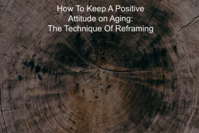 How To Keep A Positive Attitude on Aging The Technique Of Reframing