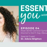 Essentially You Podcast 004: Post-Birth Control Syndrome & What Doctor's Don't Say About The Pill with Dr. Jolene Brighten - #4