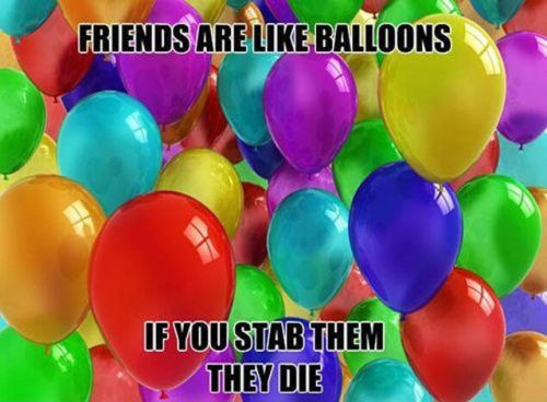 friends are like balloons if you stab them they die 500x368 friends are like balloons, if you stab them they die
