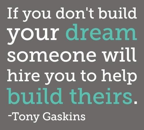 if you dont build your dream someone will hire you to help build theirs tony gaskins if you dont build your dream someone will hire you to help build theirs   tony gaskins