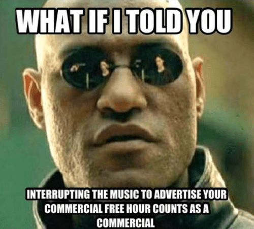 what if I told you interrupting the music to advertise your commercial free hour counts as a commercial what if I told you interrupting the music to advertise your commercial free hour counts as a commercial