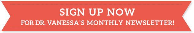 SING UP NOW FOR DR. VANESSA'S MONTHLY NEWSLETTER!