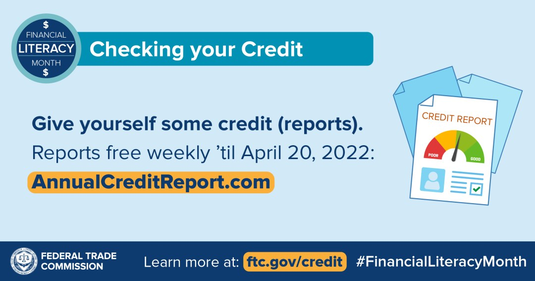 Financial Literacy Month: Checking Your Credit. Give yourself some credit (reports). Reports free weekly 'til April 20,2022: AnnualCreditReport.com. Federal Trade Commission. Learn moreat: ftc.gov/credit #FinancialLiteracyMonth. Annual