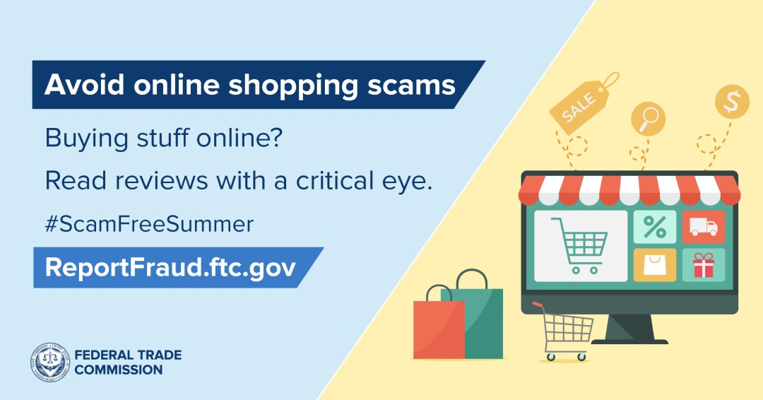 """Avoid online shopping scams: Buying stuff online? Read reviews with a critical eye. #Scam Free Summer. ReportFraud.ftc.gov. Graphic of shopping bags, shopping cart, and computer screen with a protruding storefront awning and  squares with a shopping  """"symbols"""" (shopping cart, percentage sign, truck,  wrapped gift, shopping bag)"""