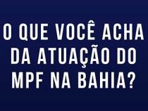 O que você acha da atuação do MPF na Bahia?