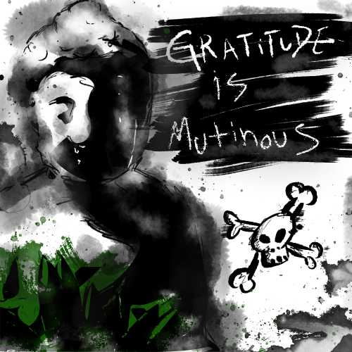 Gratitude is Mutinous…