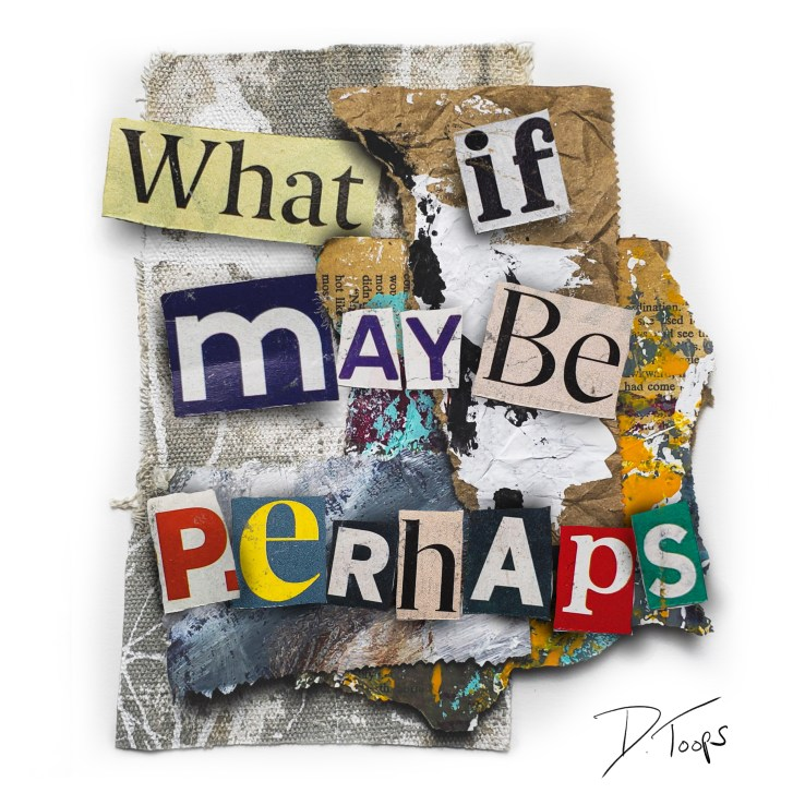 What if, maybe, perhaps