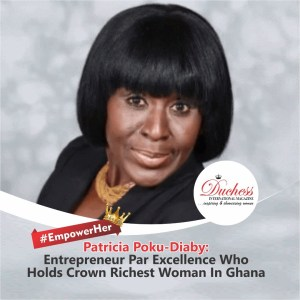 #EmpowerHer ? Patricia Poku-Diaby: Entrepreneur Par Excellence Who Holds Crown Richest Woman In Ghana