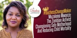 #DuchessChangeMaker Muzalema Mwanza: The Zambian Activist Championing Safe Motherhood And Reducing Child Mortality
