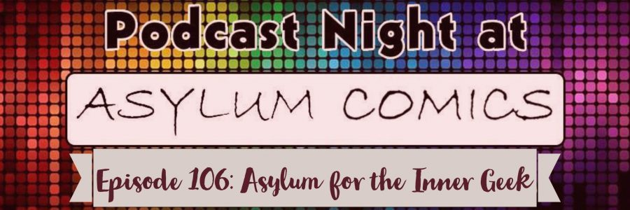 Episode 106: Asylum for the Inner Geek