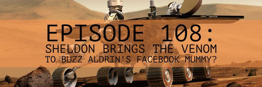 Episode 108: Sheldon Brings the Venom to Buzz Aldrin's Facebook Mummy?