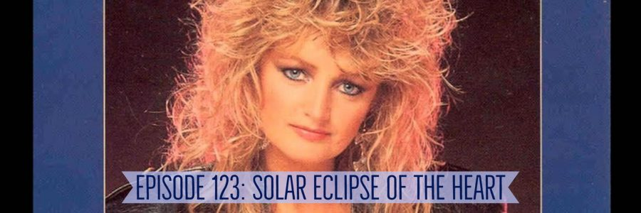 Episode 123: Solar Eclipse of the Heart