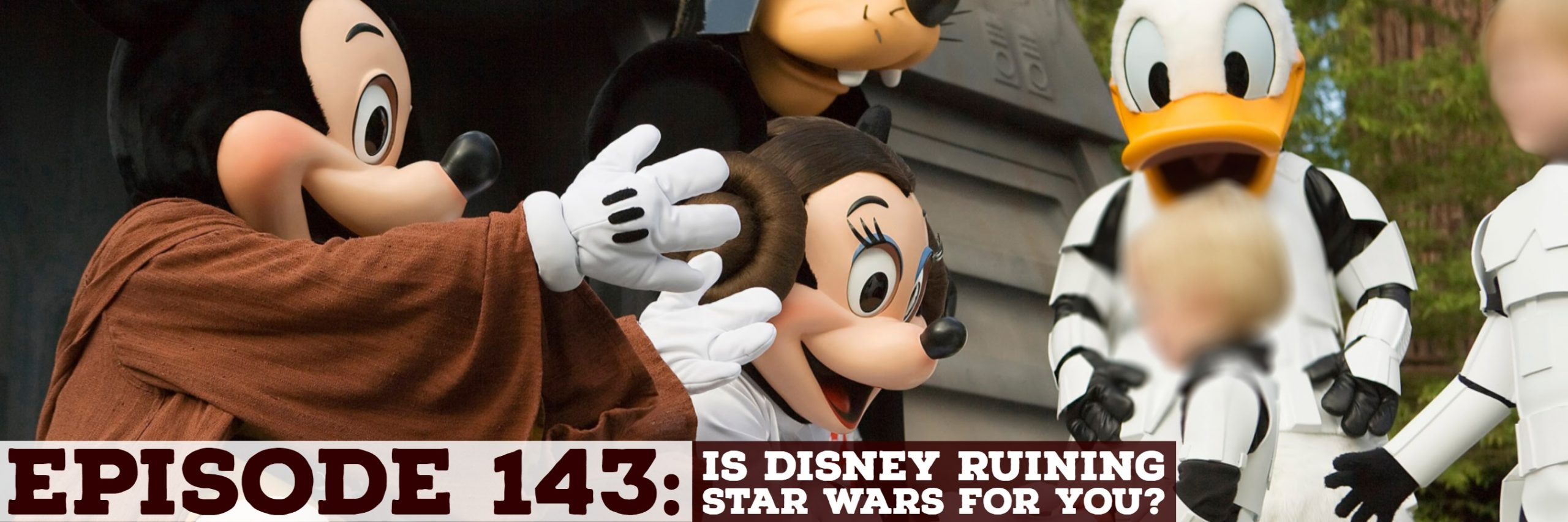 Episode 143: Is Disney Ruining Star Wars for You?