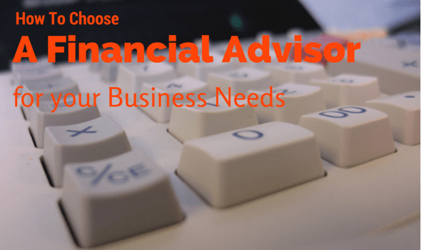 How To Choose A Financial Advisor For Your Business Needs