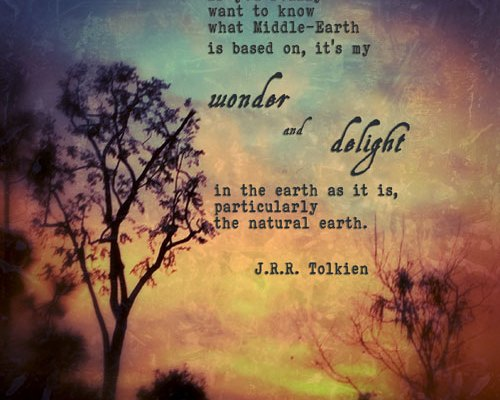 Tolkien quote: If you really want to know what Middle-earth is based on, it's my wonder and delight in the earth as it is, particularly the natural earth.