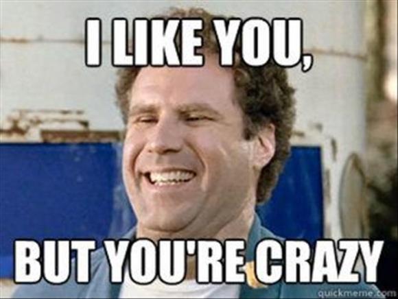 you're crazy