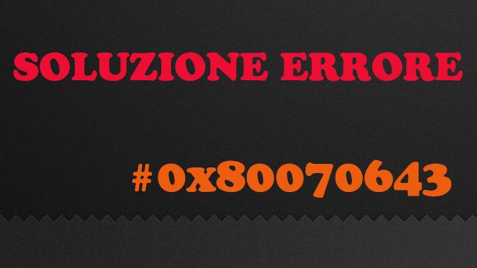 Soluzione errore windows update errore 0x80070643