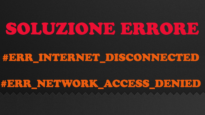 SOLUZIONE: ERR_INTERNET_DISCONNECTED o ERR_NETWORK_ACCESS_DENIED