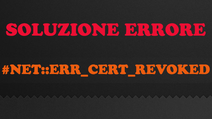 Come risolvere errore net err cert revoked quando visito un sito
